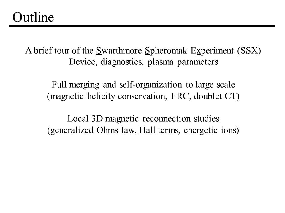 Outline A brief tour of the Swarthmore Spheromak Experiment (SSX) Device, diagnostics, plasma parameters Full merging and self-organization to large s