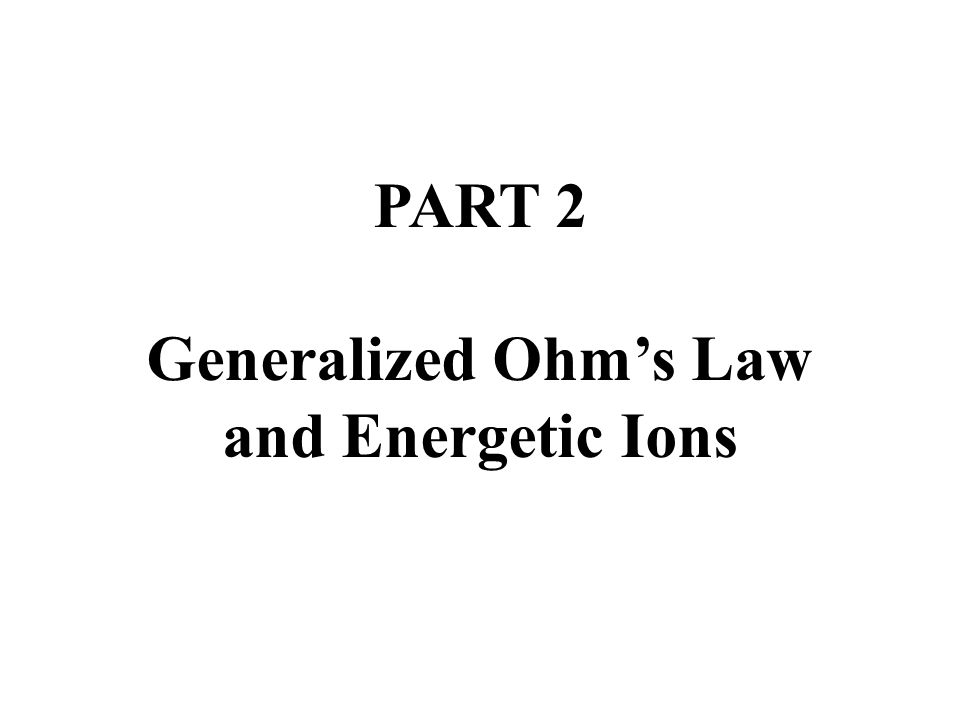 PART 2 Generalized Ohms Law and Energetic Ions
