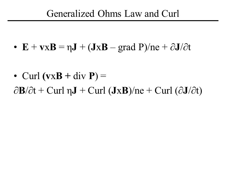 Generalized Ohms Law and Curl E + vxB = ηJ + (JxB – grad P)/ne + J/t Curl (vxB + div P) = B/t + Curl ηJ + Curl (JxB)/ne + Curl (J/t)