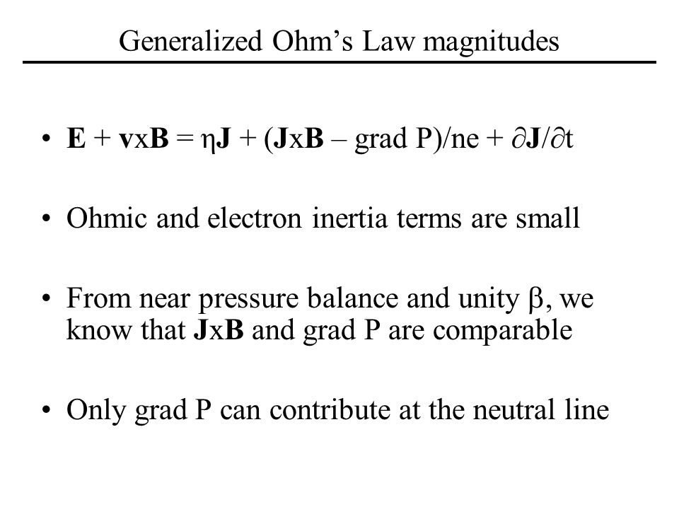 Generalized Ohms Law magnitudes E + vxB = ηJ + (JxB – grad P)/ne + J/t Ohmic and electron inertia terms are small From near pressure balance and unity, we know that JxB and grad P are comparable Only grad P can contribute at the neutral line