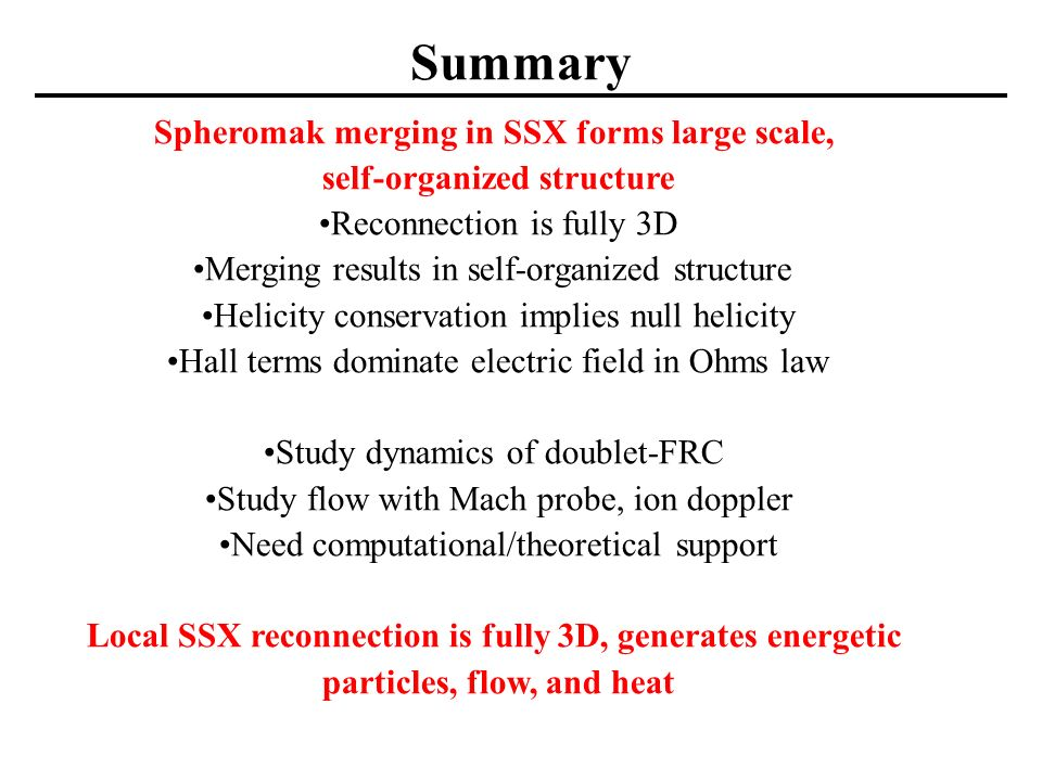 Summary Spheromak merging in SSX forms large scale, self-organized structure Reconnection is fully 3D Merging results in self-organized structure Helicity conservation implies null helicity Hall terms dominate electric field in Ohms law Study dynamics of doublet-FRC Study flow with Mach probe, ion doppler Need computational/theoretical support Local SSX reconnection is fully 3D, generates energetic particles, flow, and heat