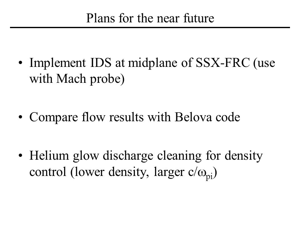 Plans for the near future Implement IDS at midplane of SSX-FRC (use with Mach probe) Compare flow results with Belova code Helium glow discharge clean