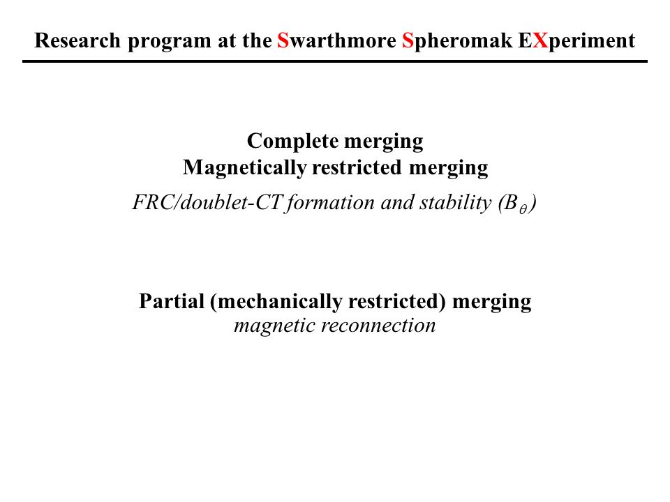 Research program at the Swarthmore Spheromak EXperiment Complete merging Magnetically restricted merging Partial (mechanically restricted) merging magnetic reconnection FRC/doublet-CT formation and stability (B )