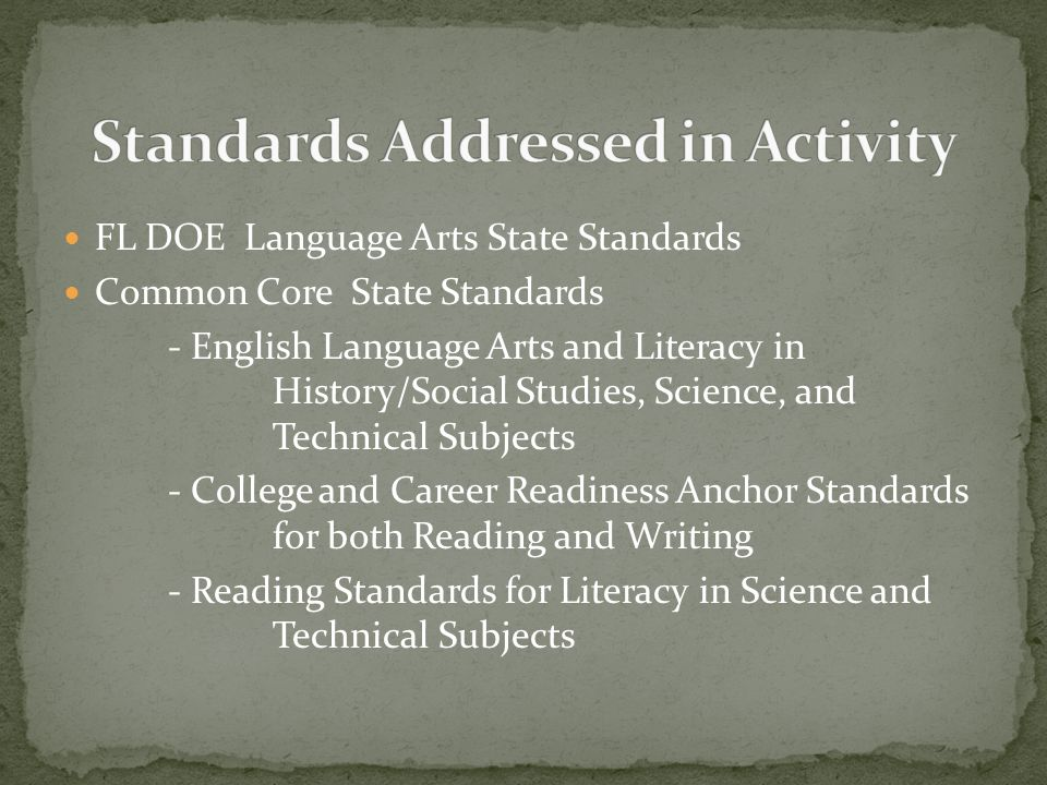 FL DOE Language Arts State Standards Common Core State Standards - English Language Arts and Literacy in History/Social Studies, Science, and Technical Subjects - College and Career Readiness Anchor Standards for both Reading and Writing - Reading Standards for Literacy in Science and Technical Subjects