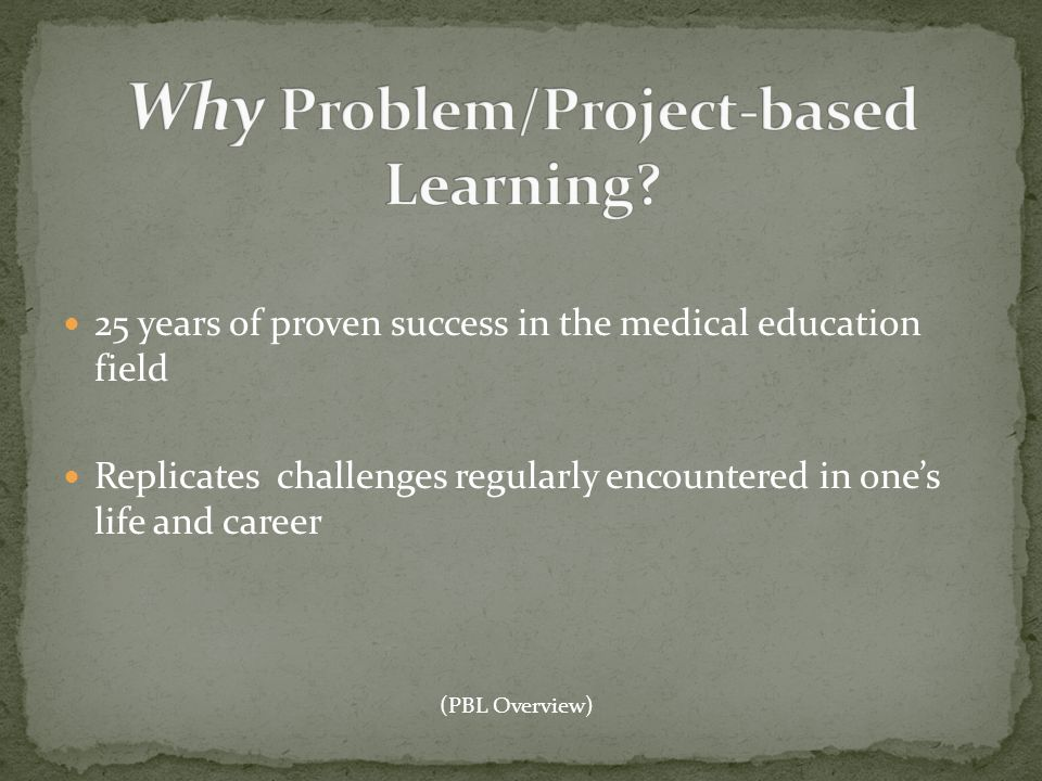 25 years of proven success in the medical education field Replicates challenges regularly encountered in ones life and career (PBL Overview)