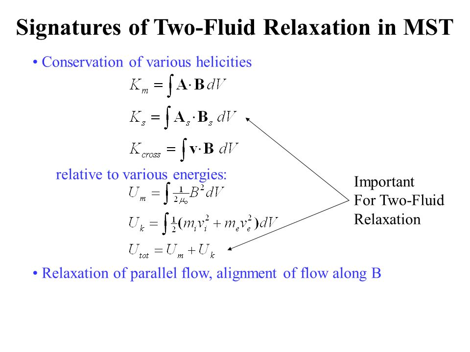 Signatures of Two-Fluid Relaxation in MST Conservation of various helicities relative to various energies: Relaxation of parallel flow, alignment of flow along B Important For Two-Fluid Relaxation