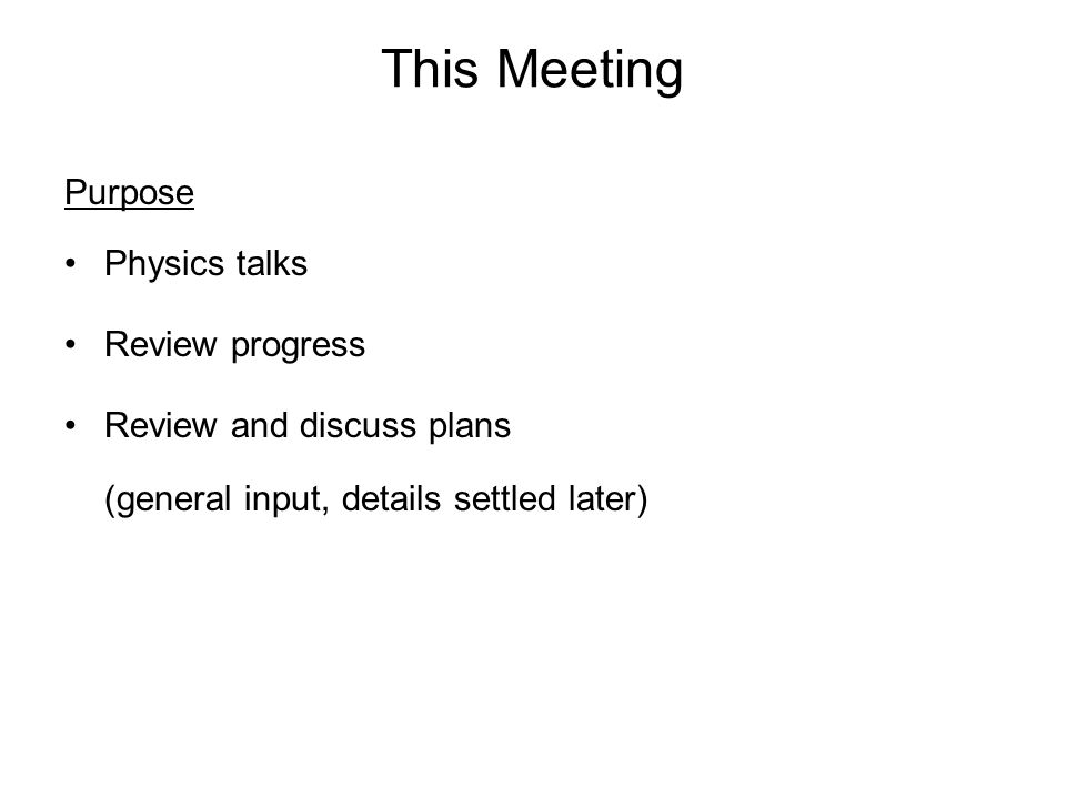This Meeting Purpose Physics talks Review progress Review and discuss plans (general input, details settled later)