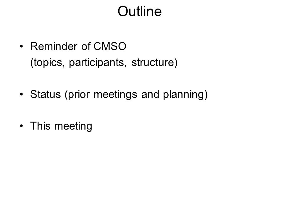 Outline Reminder of CMSO (topics, participants, structure) Status (prior meetings and planning) This meeting