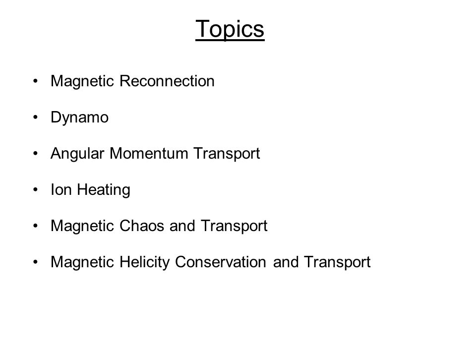 Topics Magnetic Reconnection Dynamo Angular Momentum Transport Ion Heating Magnetic Chaos and Transport Magnetic Helicity Conservation and Transport