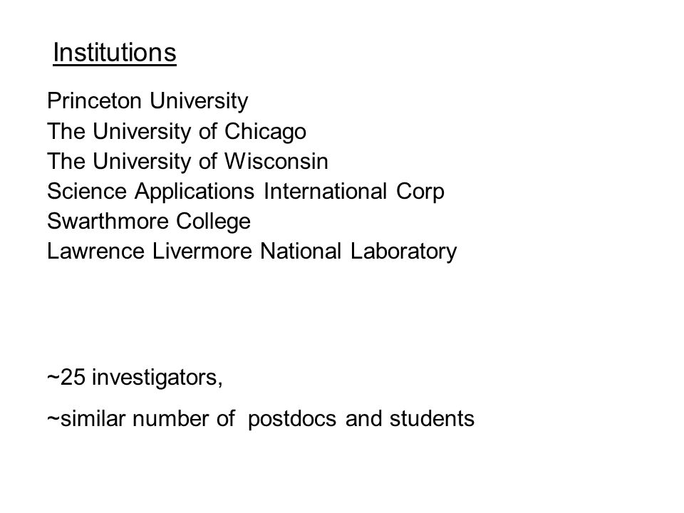Institutions Princeton University The University of Chicago The University of Wisconsin Science Applications International Corp Swarthmore College Lawrence Livermore National Laboratory ~25 investigators, ~similar number of postdocs and students
