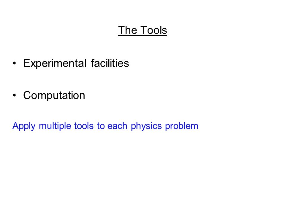 The Tools Experimental facilities Computation Apply multiple tools to each physics problem