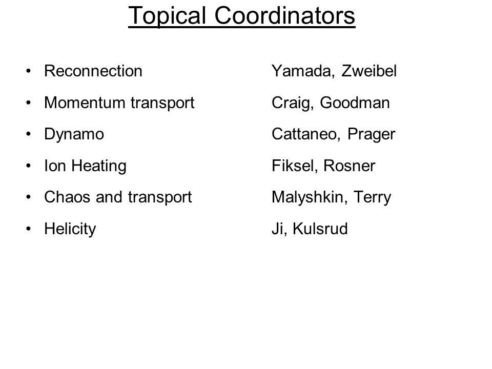 Topical Coordinators ReconnectionYamada, Zweibel Momentum transportCraig, Goodman DynamoCattaneo, Prager Ion HeatingFiksel, Rosner Chaos and transportMalyshkin, Terry HelicityJi, Kulsrud