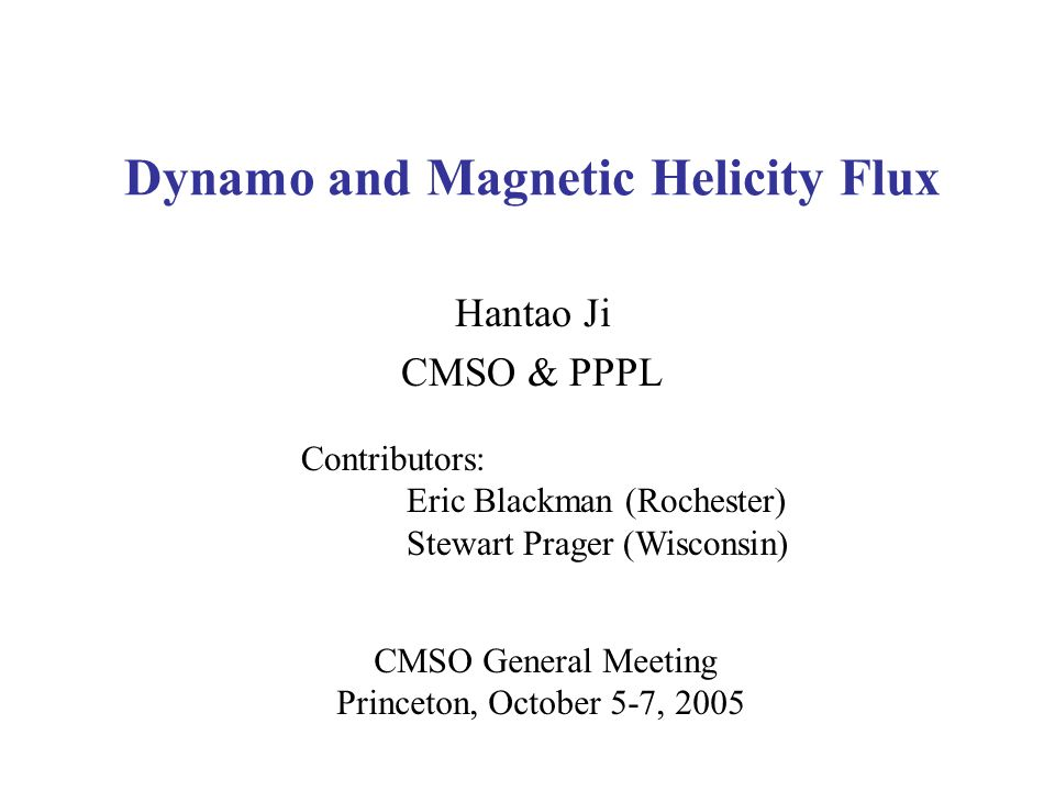Dynamo and Magnetic Helicity Flux Hantao Ji CMSO & PPPL CMSO General Meeting Princeton, October 5-7, 2005 Contributors: Eric Blackman (Rochester) Stewart Prager (Wisconsin)