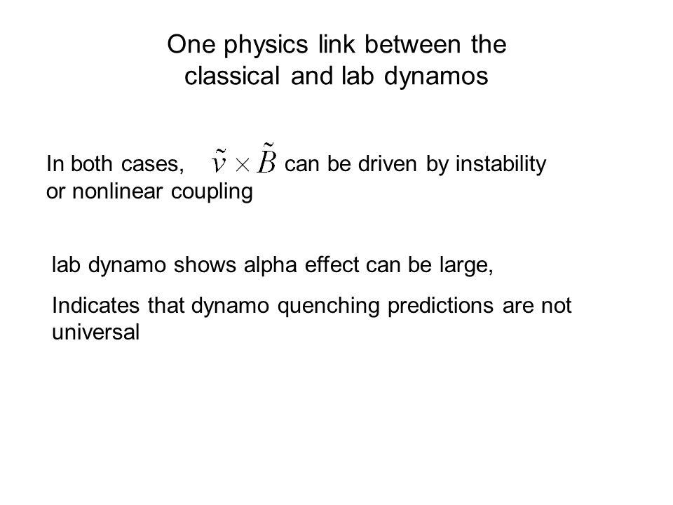One physics link between the classical and lab dynamos In both cases, can be driven by instability or nonlinear coupling lab dynamo shows alpha effect can be large, Indicates that dynamo quenching predictions are not universal