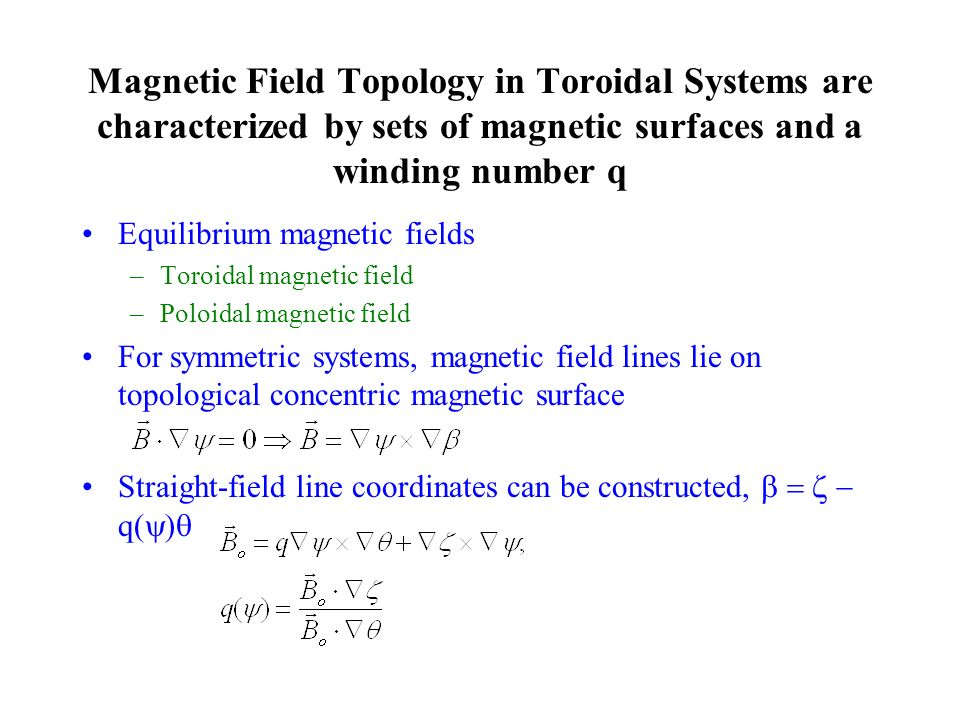Magnetic Field Topology in Toroidal Systems are characterized by sets of magnetic surfaces and a winding number q Equilibrium magnetic fields –Toroidal magnetic field –Poloidal magnetic field For symmetric systems, magnetic field lines lie on topological concentric magnetic surface Straight-field line coordinates can be constructed, q( )