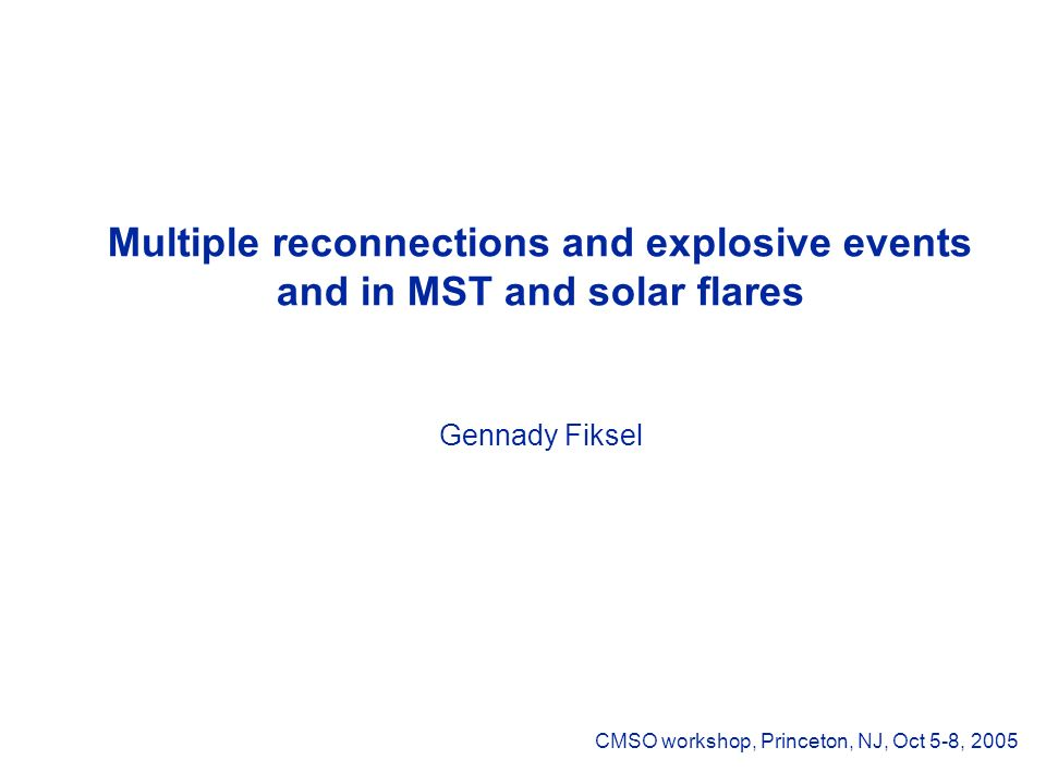Multiple reconnections and explosive events and in MST and solar flares Gennady Fiksel CMSO workshop, Princeton, NJ, Oct 5-8, 2005