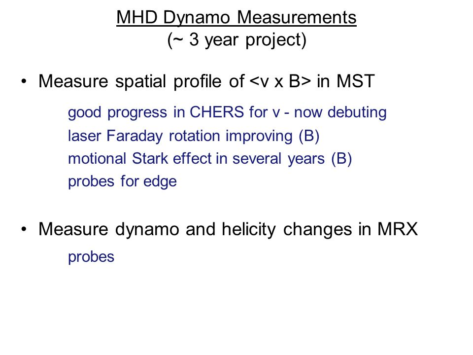 MHD Dynamo Measurements (~ 3 year project) Measure spatial profile of in MST good progress in CHERS for v - now debuting laser Faraday rotation improving (B) motional Stark effect in several years (B) probes for edge Measure dynamo and helicity changes in MRX probes
