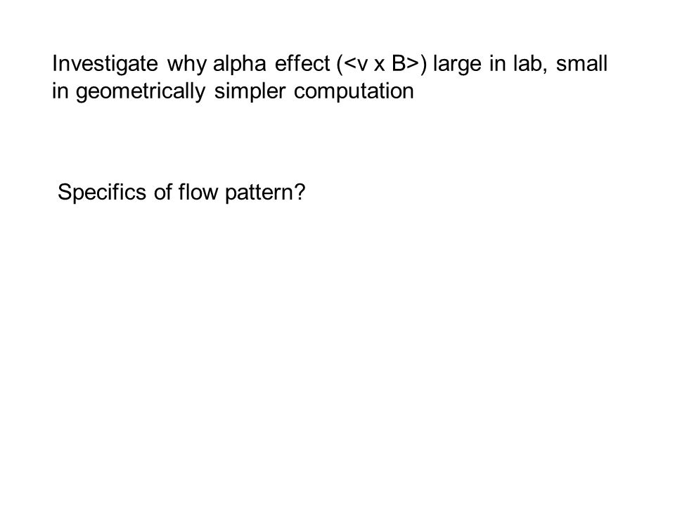 Investigate why alpha effect ( ) large in lab, small in geometrically simpler computation Specifics of flow pattern