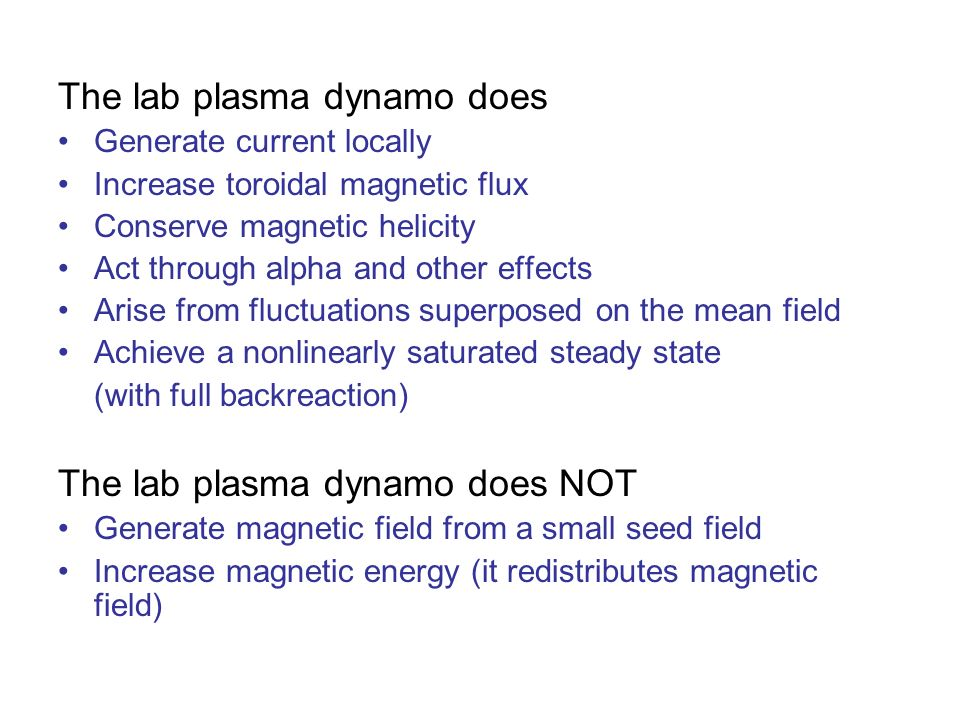The lab plasma dynamo does Generate current locally Increase toroidal magnetic flux Conserve magnetic helicity Act through alpha and other effects Arise from fluctuations superposed on the mean field Achieve a nonlinearly saturated steady state (with full backreaction) The lab plasma dynamo does NOT Generate magnetic field from a small seed field Increase magnetic energy (it redistributes magnetic field)