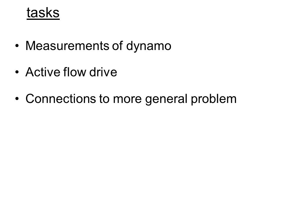 tasks Measurements of dynamo Active flow drive Connections to more general problem
