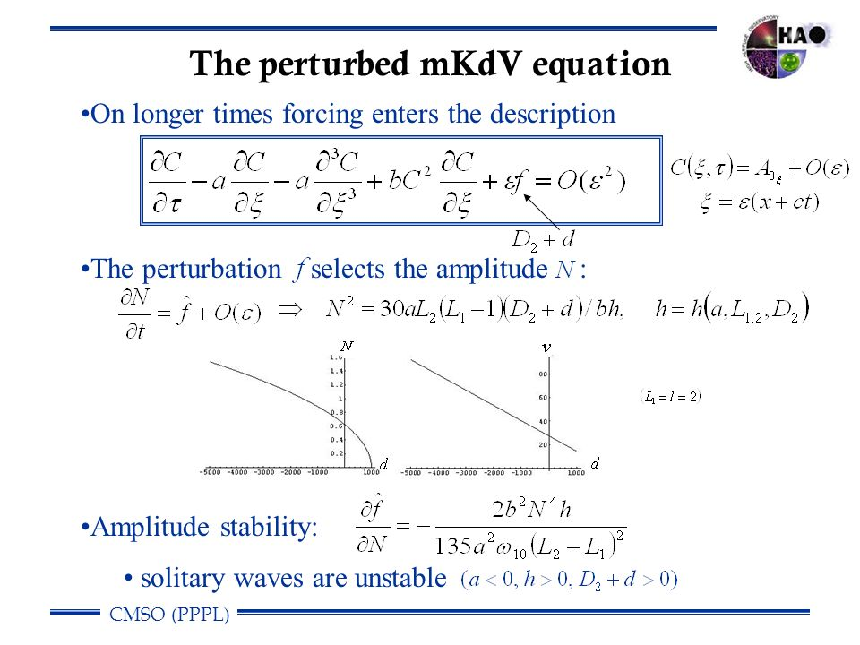 CMSO (PPPL) The perturbed mKdV equation On longer times forcing enters the description The perturbation selects the amplitude : Amplitude stability: solitary waves are unstable