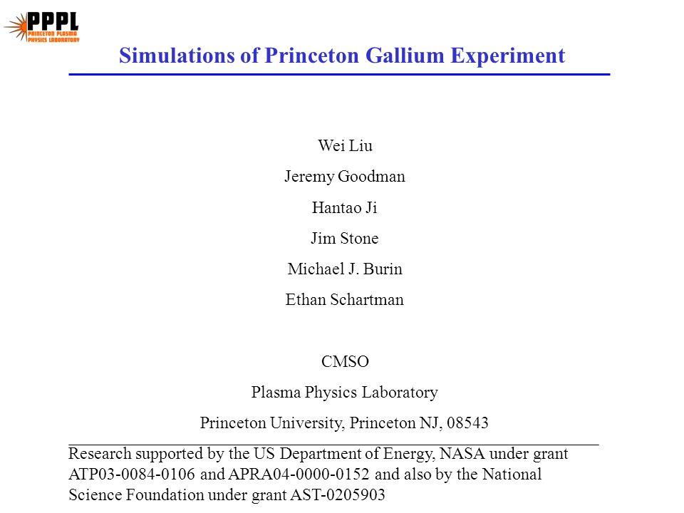 Simulations of Princeton Gallium Experiment Wei Liu Jeremy Goodman Hantao Ji Jim Stone Michael J. Burin Ethan Schartman CMSO Plasma Physics Laboratory
