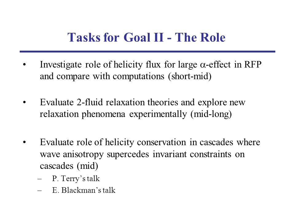 Tasks for Goal II - The Role Investigate role of helicity flux for large -effect in RFP and compare with computations (short-mid) Evaluate 2-fluid relaxation theories and explore new relaxation phenomena experimentally (mid-long) Evaluate role of helicity conservation in cascades where wave anisotropy supercedes invariant constraints on cascades (mid) –P.
