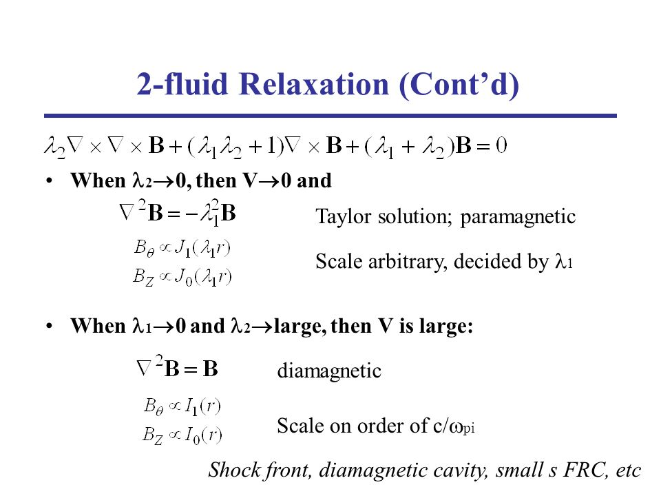 2-fluid Relaxation (Contd) When 2 0, then V 0 and When 1 0 and 2 large, then V is large: Taylor solution; paramagnetic Scale arbitrary, decided by 1 Scale on order of c/ pi diamagnetic Shock front, diamagnetic cavity, small s FRC, etc