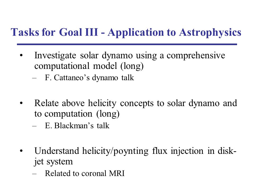 Tasks for Goal III - Application to Astrophysics Investigate solar dynamo using a comprehensive computational model (long) –F.