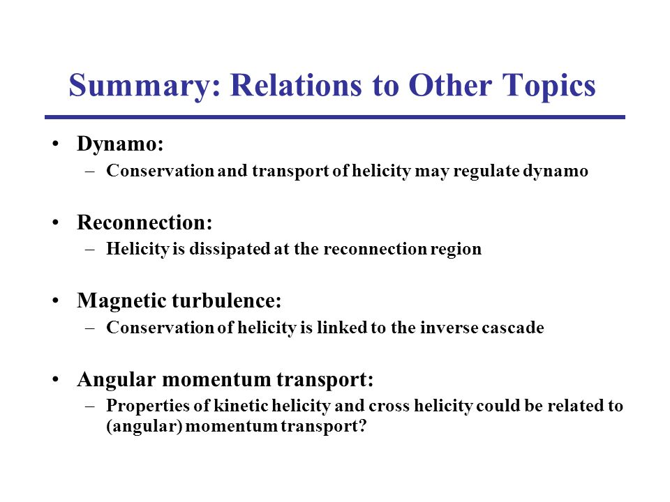 Summary: Relations to Other Topics Dynamo: –Conservation and transport of helicity may regulate dynamo Reconnection: –Helicity is dissipated at the reconnection region Magnetic turbulence: –Conservation of helicity is linked to the inverse cascade Angular momentum transport: –Properties of kinetic helicity and cross helicity could be related to (angular) momentum transport