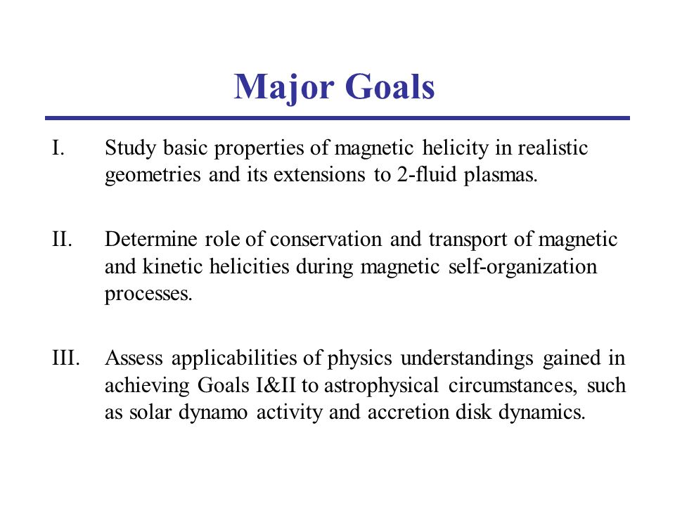 Tasks for Goal I - The Basics Revisit the concept of relative helicity (short) Consider helicity concept in 2-fluid plasmas (short-mid) Evaluate conservation of magnetic and kinetic helicities during 2-fluid dynamo simulations (short-mid) Evaluate conservation (and transport) of magnetic and kinetic helicities during self-organization events in MST (short-mid) Evaluate conservation of magnetic and kinetic helicities during merging processes in MRX and SSX (short-mid)