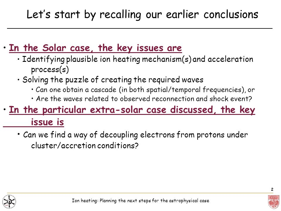 Ion heating: Planning the next steps for the astrophysical case 2 Lets start by recalling our earlier conclusions In the Solar case, the key issues are Identifying plausible ion heating mechanism(s) and acceleration process(s) Solving the puzzle of creating the required waves Can one obtain a cascade (in both spatial/temporal frequencies), or Are the waves related to observed reconnection and shock event.