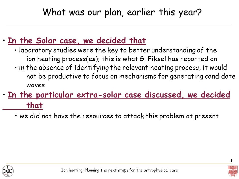 Ion heating: Planning the next steps for the astrophysical case 3 What was our plan, earlier this year.