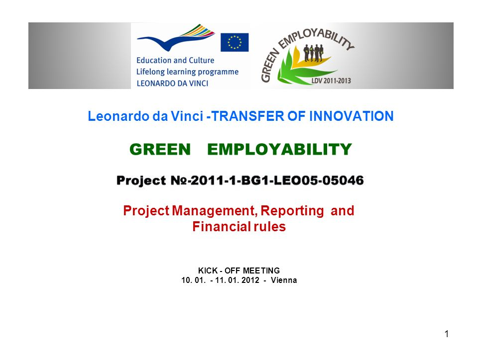 Leonardo da Vinci -TRANSFER OF INNOVATION GREEN EMPLOYABILITY Project Management, Reporting and Financial rules KICK - OFF MEETING 10.