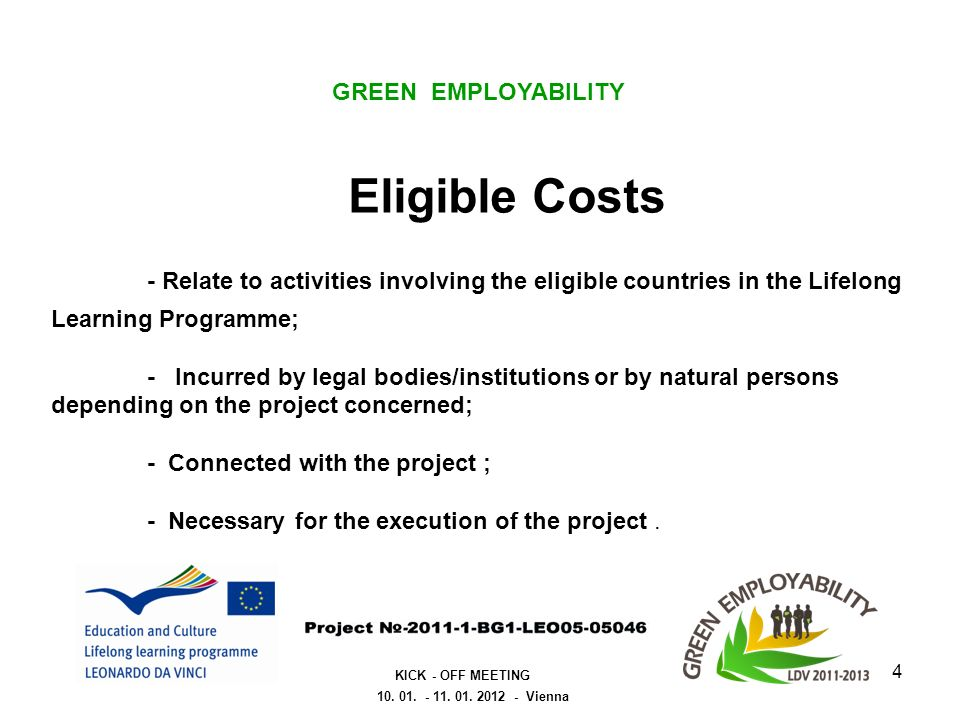 Eligible Costs - Relate to activities involving the eligible countries in the Lifelong Learning Programme; - Incurred by legal bodies/institutions or by natural persons depending on the project concerned; - Connected with the project ; - Necessary for the execution of the project.