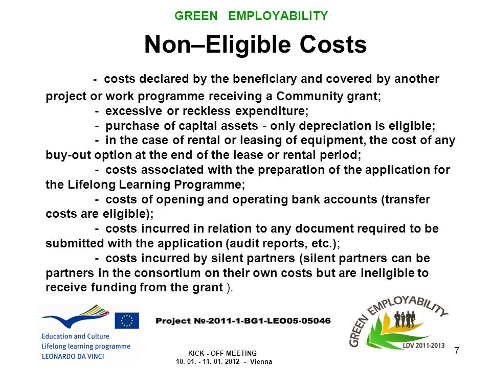 GREEN EMPLOYABILITY Non–Eligible Costs - costs declared by the beneficiary and covered by another project or work programme receiving a Community grant; - excessive or reckless expenditure; - purchase of capital assets - only depreciation is eligible; - in the case of rental or leasing of equipment, the cost of any buy-out option at the end of the lease or rental period; - costs associated with the preparation of the application for the Lifelong Learning Programme; - costs of opening and operating bank accounts (transfer costs are eligible); - costs incurred in relation to any document required to be submitted with the application (audit reports, etc.); - costs incurred by silent partners (silent partners can be partners in the consortium on their own costs but are ineligible to receive funding from the grant ).