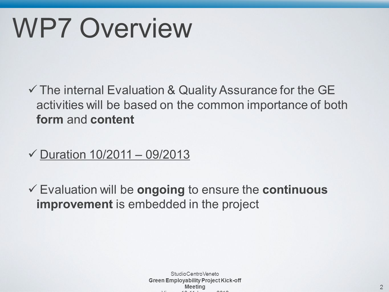2 StudioCentroVeneto Green Employability Project Kick-off Meeting Vienna, January 2012 WP7 Overview The internal Evaluation & Quality Assurance for the GE activities will be based on the common importance of both form and content Duration 10/2011 – 09/2013 Evaluation will be ongoing to ensure the continuous improvement is embedded in the project