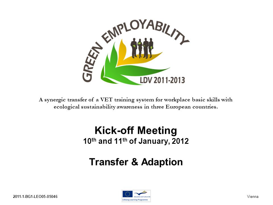 2011-1-BG1-LEO05-05046Kick-off Meeting Vienna 10th and 11th of January, 2012 No conventional development work like in pilot projects But transfer work – based on original products – Basic Skills for work and Better Building Specific responsibility of target country partners Transfer means find and implement added value.