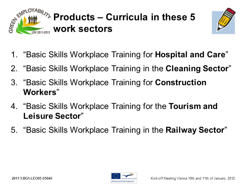 2011-1-BG1-LEO05-05046Kick-off Meeting Vienna 10th and 11th of January, 2012 Products – Curricula in these 5 work sectors 1.Basic Skills Workplace Tra