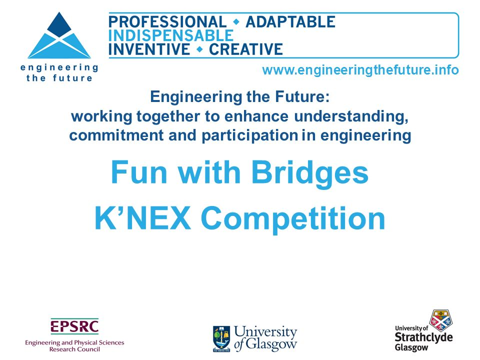 www.engineeringthefuture.info Fun with Bridges KNEX Competition Engineering the Future: working together to enhance understanding, commitment and part