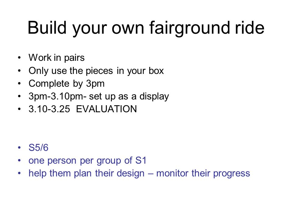 Build your own fairground ride Work in pairs Only use the pieces in your box Complete by 3pm 3pm-3.10pm- set up as a display 3.10-3.25EVALUATION S5/6
