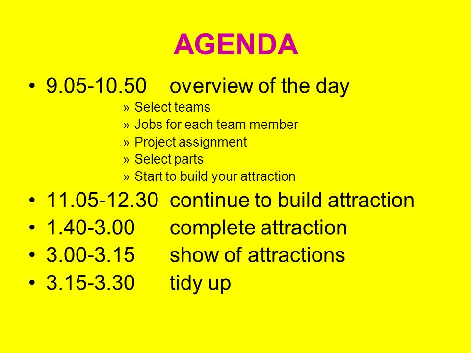 AGENDA 9.05-10.50overview of the day »Select teams »Jobs for each team member »Project assignment »Select parts »Start to build your attraction 11.05-