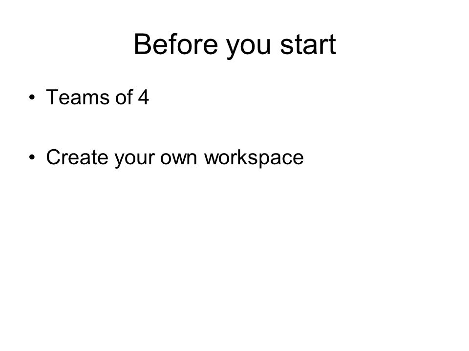 Before you start Teams of 4 Create your own workspace