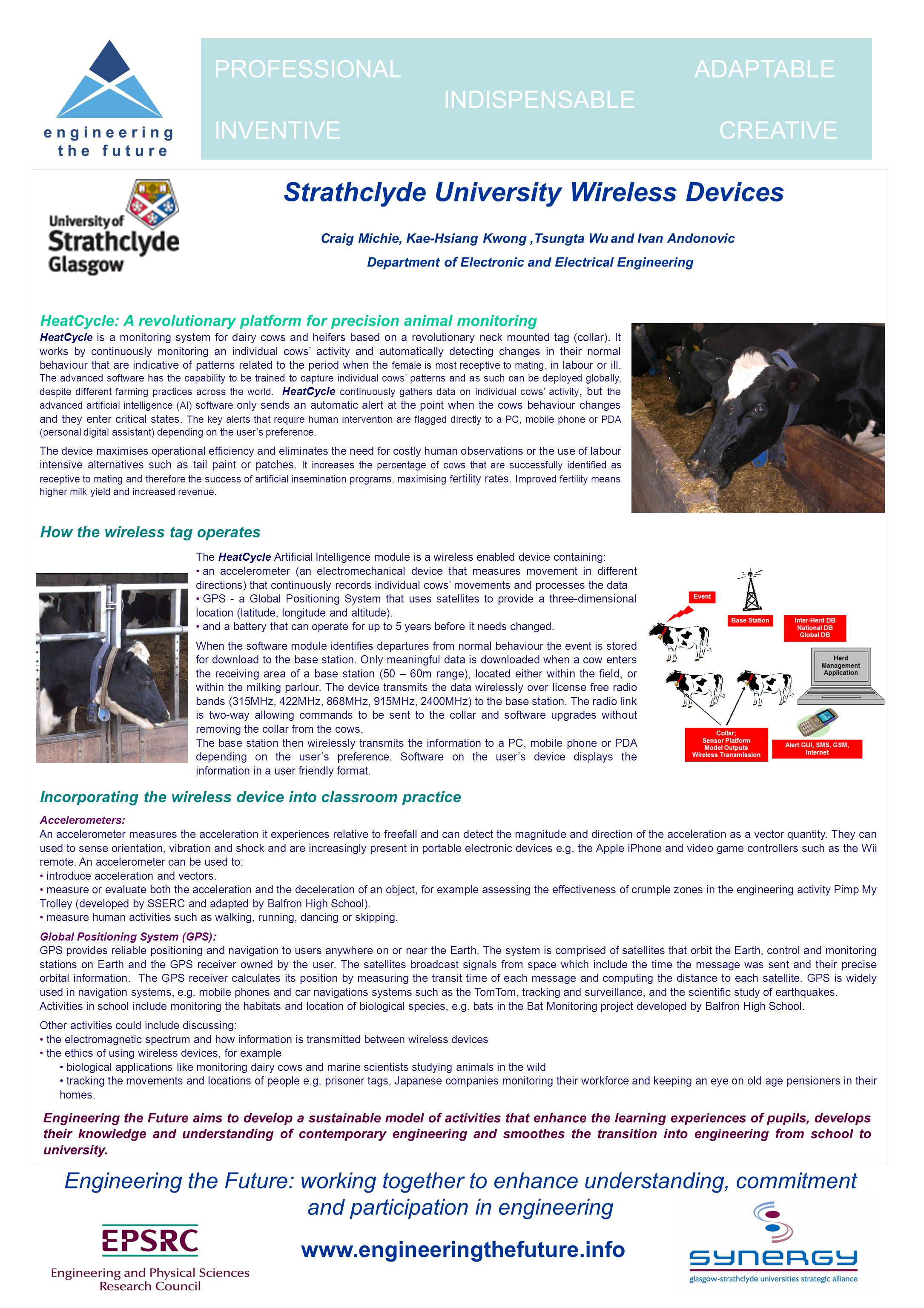 www.engineeringthefuture.info PROFESSIONAL ADAPTABLE INDISPENSABLE INVENTIVE CREATIVE Engineering the Future: working together to enhance understanding, commitment and participation in engineering Strathclyde University Wireless Devices HeatCycle: A revolutionary platform for precision animal monitoring HeatCycle is a monitoring system for dairy cows and heifers based on a revolutionary neck mounted tag (collar).