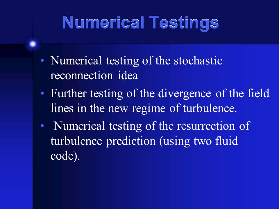 Numerical Testings Numerical testing of the stochastic reconnection idea Further testing of the divergence of the field lines in the new regime of turbulence.