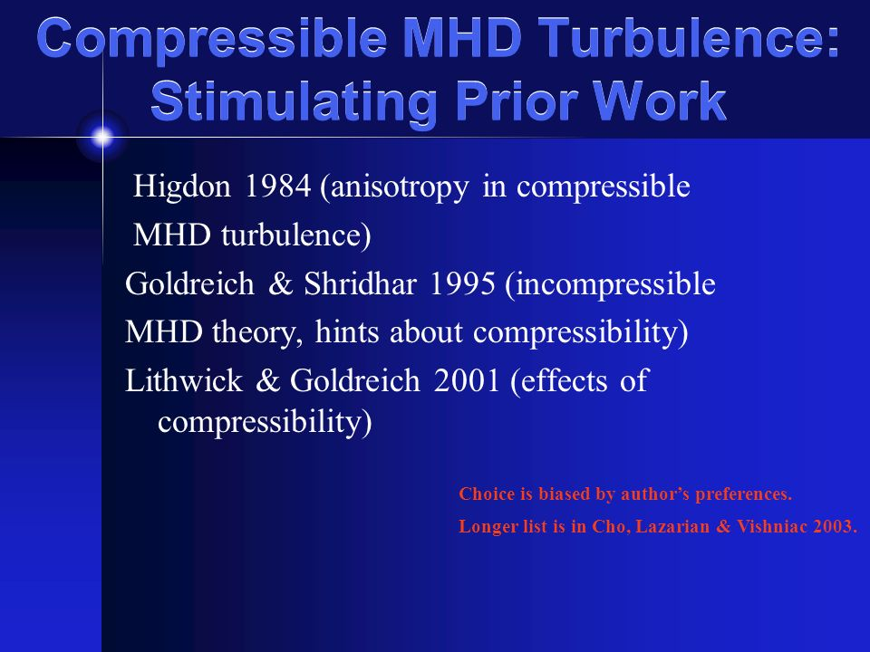 Compressible MHD Turbulence: Stimulating Prior Work Higdon 1984 (anisotropy in compressible MHD turbulence) Goldreich & Shridhar 1995 (incompressible MHD theory, hints about compressibility) Lithwick & Goldreich 2001 (effects of compressibility) Choice is biased by authors preferences.
