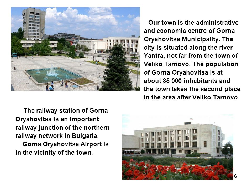 6 Our town is the administrative and economic centre of Gorna Oryahovitsa Municipality. The city is situated along the river Yantra, not far from the
