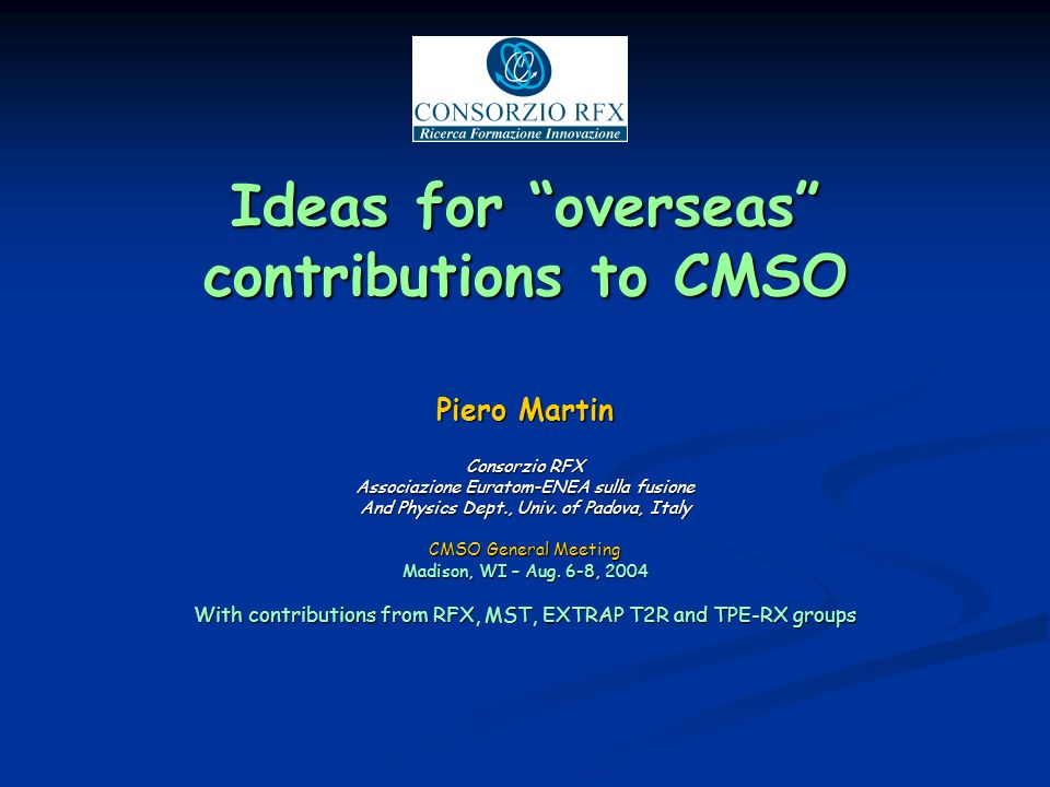 Ideas for overseas contributions to CMSO Piero Martin Consorzio RFX Associazione Euratom-ENEA sulla fusione And Physics Dept., Univ.