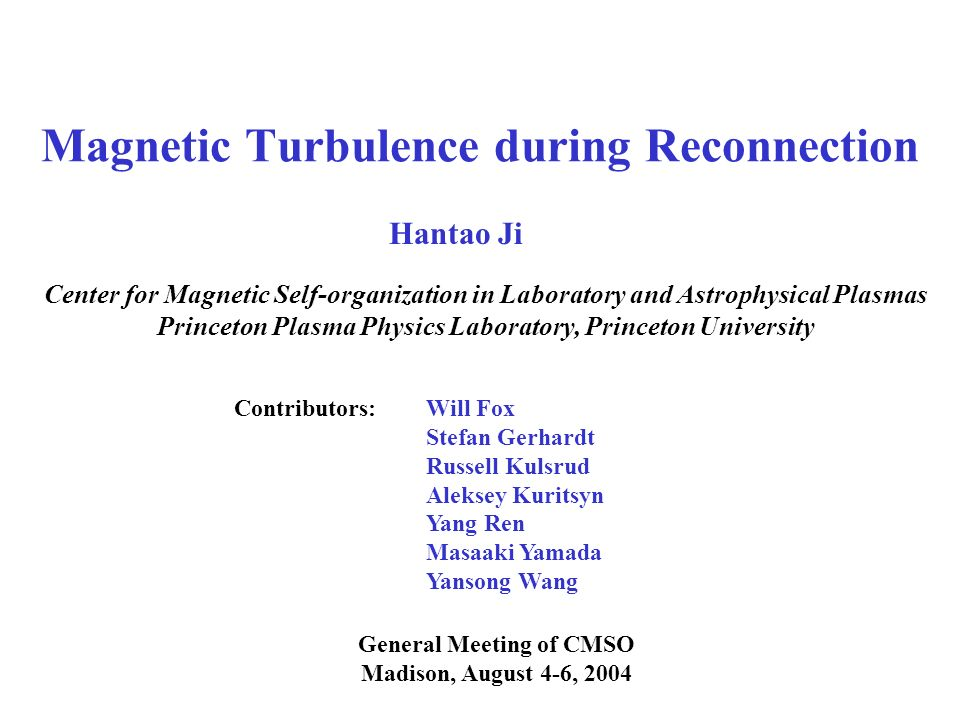 Magnetic Turbulence during Reconnection General Meeting of CMSO Madison, August 4-6, 2004 Hantao Ji Center for Magnetic Self-organization in Laboratory and Astrophysical Plasmas Princeton Plasma Physics Laboratory, Princeton University Contributors:Will Fox Stefan Gerhardt Russell Kulsrud Aleksey Kuritsyn Yang Ren Masaaki Yamada Yansong Wang