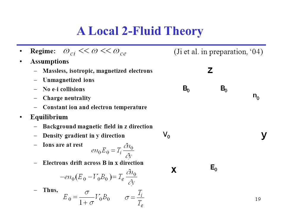 19 A Local 2-Fluid Theory Regime: Assumptions –Massless, isotropic, magnetized electrons –Unmagnetized ions –No e-i collisions –Charge neutrality –Constant ion and electron temperature Equilibrium –Background magnetic field in z direction –Density gradient in y direction –Ions are at rest –Electrons drift across B in x direction –Thus, (Ji et al.